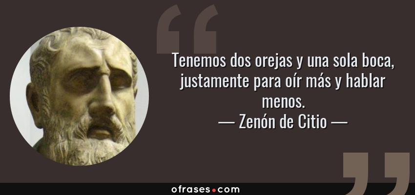 Frases de Zenón de Citio - Tenemos dos orejas y una sola boca, justamente para oír más y hablar menos.