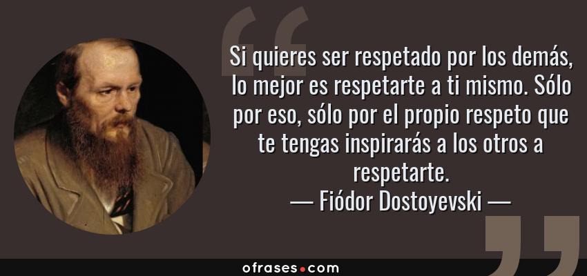 Frases de Fiódor Dostoyevski - Si quieres ser respetado por los demás, lo mejor es respetarte a ti mismo. Sólo por eso, sólo por el propio respeto que te tengas inspirarás a los otros a respetarte.