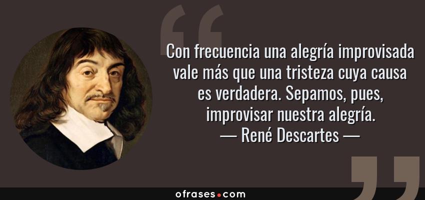 Frases de René Descartes - Con frecuencia una alegría improvisada vale más que una tristeza cuya causa es verdadera. Sepamos, pues, improvisar nuestra alegría.