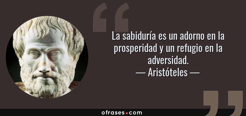 Frases de Aristóteles - La sabiduría es un adorno en la prosperidad y un refugio en la adversidad.