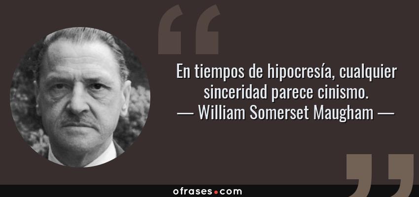 Frases de William Somerset Maugham - En tiempos de hipocresía, cualquier sinceridad parece cinismo.