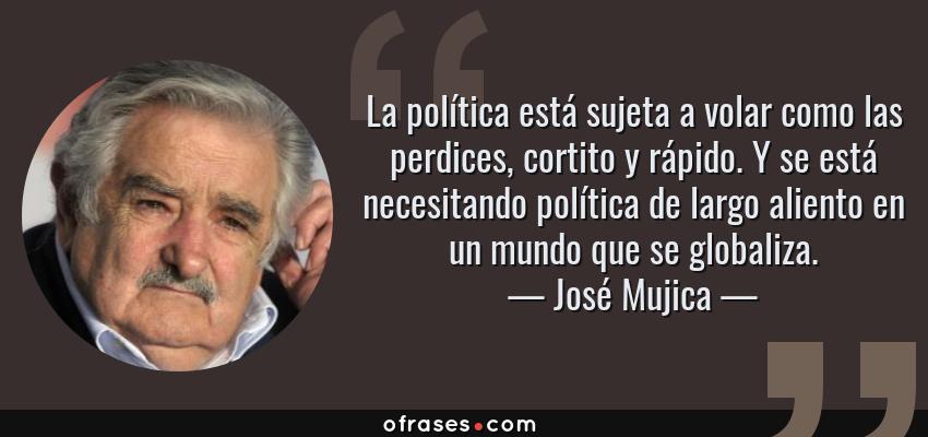 Frases de José Mujica - La política está sujeta a volar como las perdices, cortito y rápido. Y se está necesitando política de largo aliento en un mundo que se globaliza.