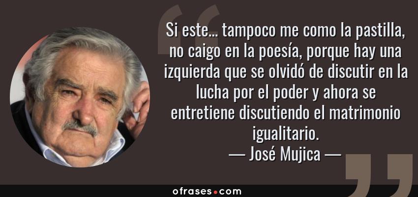 Frases de José Mujica - Si este… tampoco me como la pastilla, no caigo en la poesía, porque hay una izquierda que se olvidó de discutir en la lucha por el poder y ahora se entretiene discutiendo el matrimonio igualitario.