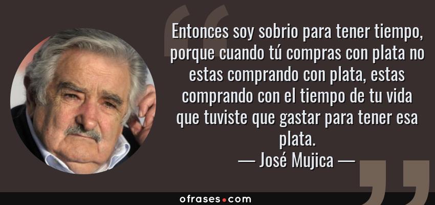 Frases de José Mujica - Entonces soy sobrio para tener tiempo, porque cuando tú compras con plata no estas comprando con plata, estas comprando con el tiempo de tu vida que tuviste que gastar para tener esa plata.