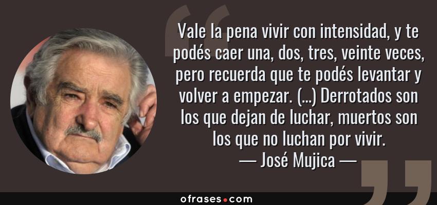 Frases de José Mujica - Vale la pena vivir con intensidad, y te podés caer una, dos, tres, veinte veces, pero recuerda que te podés levantar y volver a empezar. (…) Derrotados son los que dejan de luchar, muertos son los que no luchan por vivir.