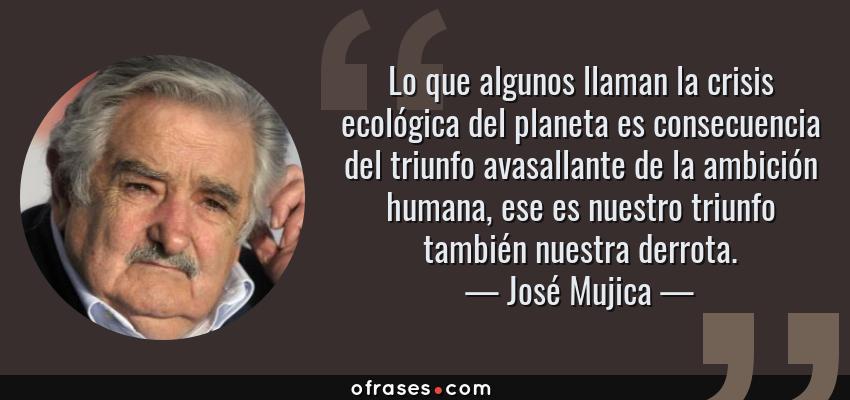Frases de José Mujica - Lo que algunos llaman la crisis ecológica del planeta es consecuencia del triunfo avasallante de la ambición humana, ese es nuestro triunfo también nuestra derrota.