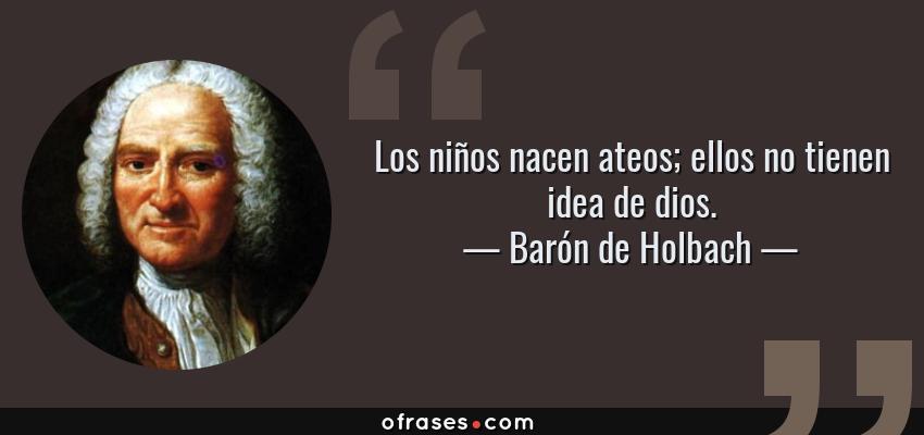 Frases de Barón de Holbach - Los niños nacen ateos; ellos no tienen idea de dios.