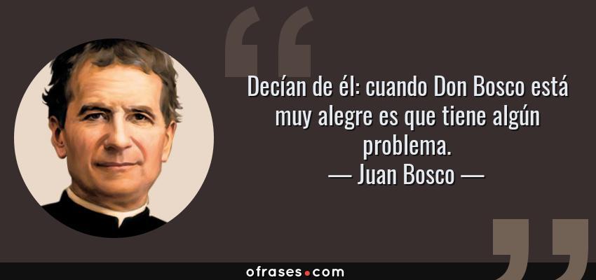 Frases de Juan Bosco - Decían de él: cuando Don Bosco está muy alegre es que tiene algún problema.