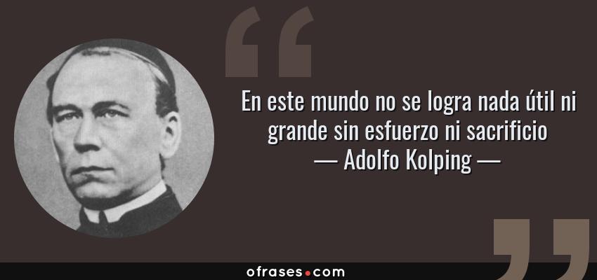 Frases de Adolfo Kolping - En este mundo no se logra nada útil ni grande sin esfuerzo ni sacrificio