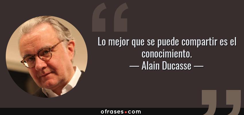 Frases de Alain Ducasse - Lo mejor que se puede compartir es el conocimiento.