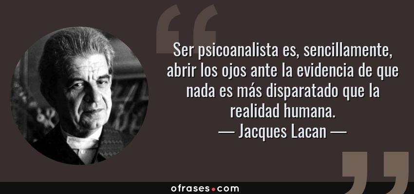 Frases de Jacques Lacan - Ser psicoanalista es, sencillamente, abrir los ojos ante la evidencia de que nada es más disparatado que la realidad humana.