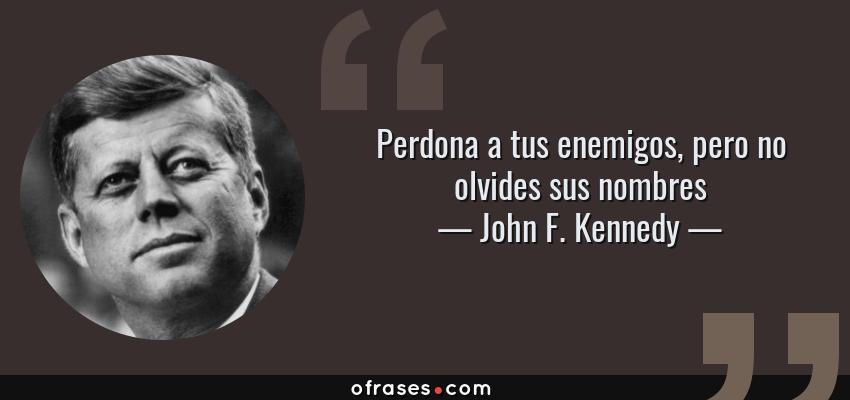 Frases de John F. Kennedy - Perdona a tus enemigos, pero no olvides sus nombres