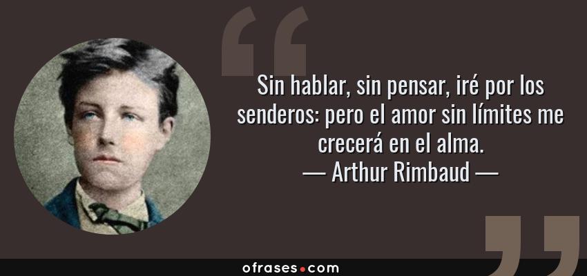 Frases de Arthur Rimbaud - Sin hablar, sin pensar, iré por los senderos: pero el amor sin límites me crecerá en el alma.