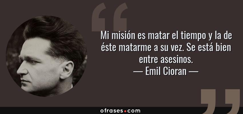 Frases de Emil Cioran - Mi misión es matar el tiempo y la de éste matarme a su vez. Se está bien entre asesinos.