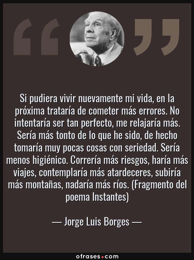 Frases de Jorge Luis Borges - Si pudiera vivir nuevamente mi vida, en la próxima trataría de cometer más errores. No intentaría ser tan perfecto, me relajaría más. Sería más tonto de lo que he sido, de hecho tomaría muy pocas cosas con seriedad. Sería menos higiénico. Correría más riesgos, haría más viajes, contemplaría más atardeceres, subiría más montañas, nadaría más ríos. (Fragmento del poema Instantes)