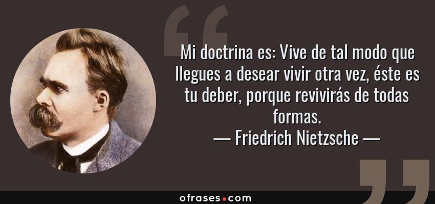 Frases de Friedrich Nietzsche - Mi doctrina es: Vive de tal modo que llegues a desear vivir otra vez, éste es tu deber, porque revivirás de todas formas.