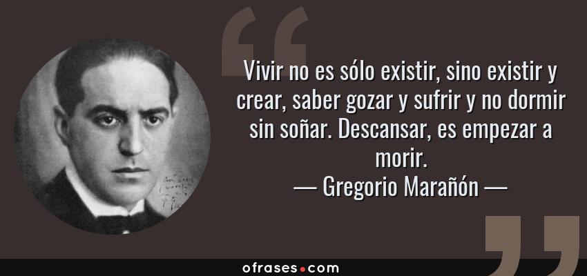 Frases de Gregorio Marañón - Vivir no es sólo existir, sino existir y crear, saber gozar y sufrir y no dormir sin soñar. Descansar, es empezar a morir.