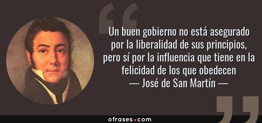 Frases de José de San Martín - Un buen gobierno no está asegurado por la liberalidad de sus principios, pero sí por la influencia que tiene en la felicidad de los que obedecen