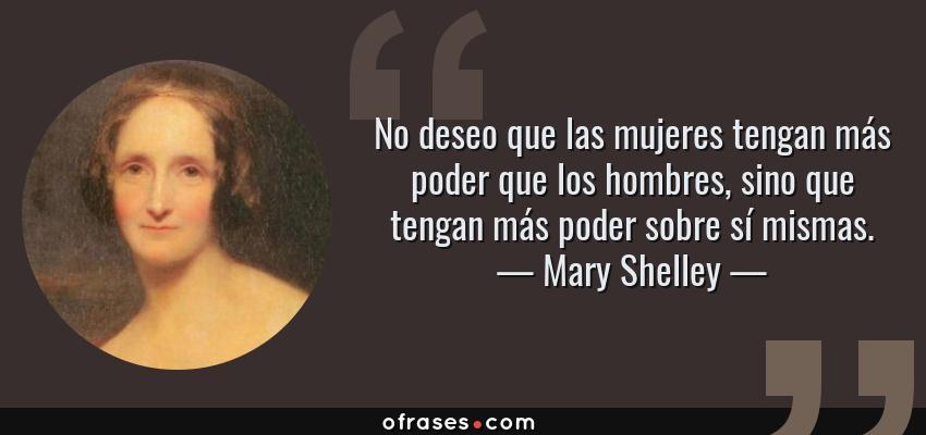 Frases de Mary Shelley - No deseo que las mujeres tengan más poder que los hombres, sino que tengan más poder sobre sí mismas.