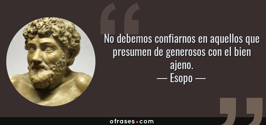 Frases de Esopo - No debemos confiarnos en aquellos que presumen de generosos con el bien ajeno.