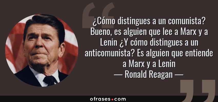 Frases de Ronald Reagan - ¿Cómo distingues a un comunista? Bueno, es alguien que lee a Marx y a Lenin ¿Y cómo distingues a un anticomunista? Es alguien que entiende a Marx y a Lenin