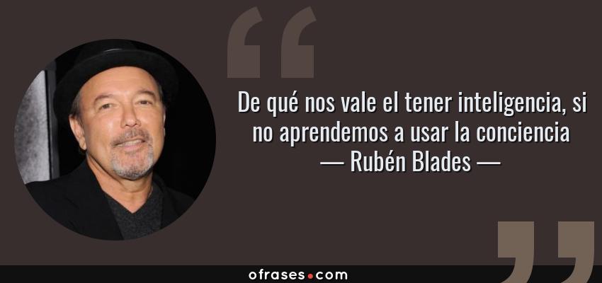 Frases de Rubén Blades - De qué nos vale el tener inteligencia, si no aprendemos a usar la conciencia