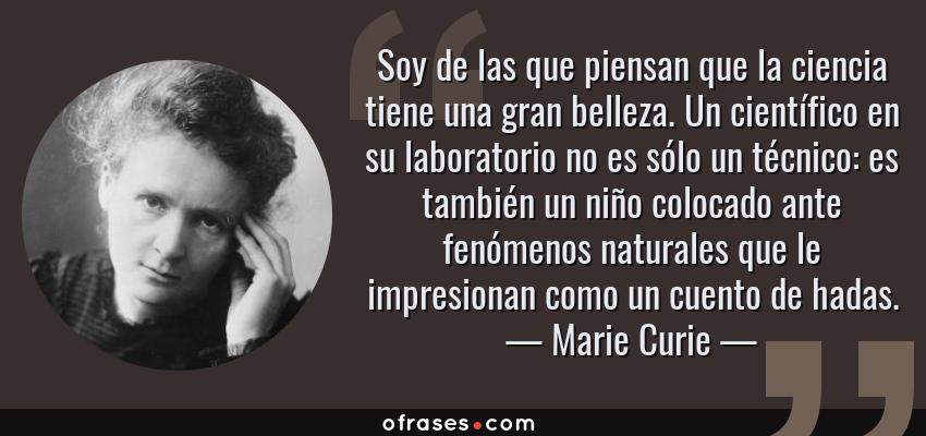 Frases de Marie Curie - Soy de las que piensan que la ciencia tiene una gran belleza. Un científico en su laboratorio no es sólo un técnico: es también un niño colocado ante fenómenos naturales que le impresionan como un cuento de hadas.