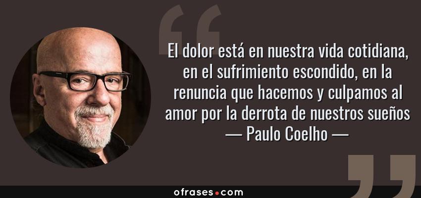 Frases de Paulo Coelho - El dolor está en nuestra vida cotidiana, en el sufrimiento escondido, en la renuncia que hacemos y culpamos al amor por la derrota de nuestros sueños