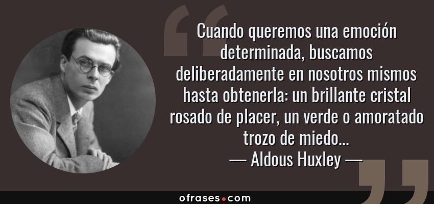 Frases de Aldous Huxley - Cuando queremos una emoción determinada, buscamos deliberadamente en nosotros mismos hasta obtenerla: un brillante cristal rosado de placer, un verde o amoratado trozo de miedo...
