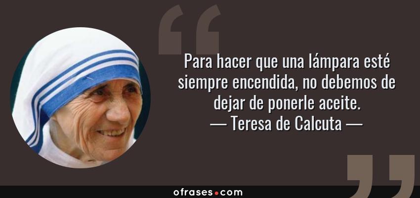 Frases de Teresa de Calcuta - Para hacer que una lámpara esté siempre encendida, no debemos de dejar de ponerle aceite.