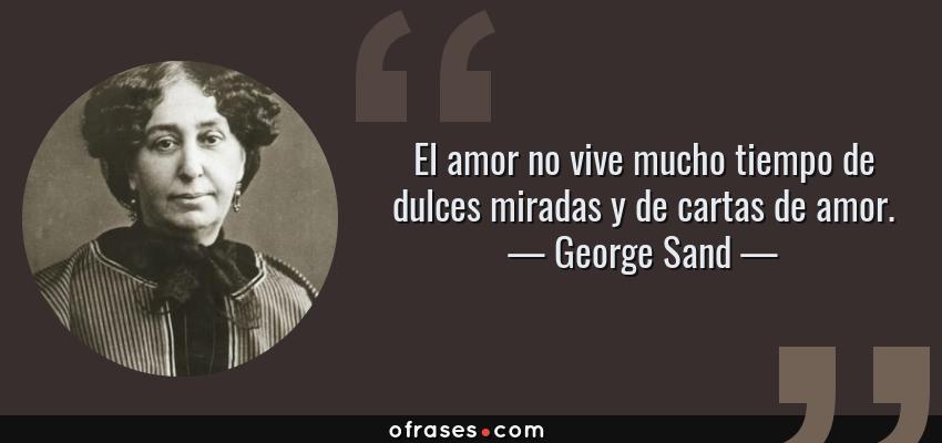 Frases de George Sand - El amor no vive mucho tiempo de dulces miradas y de cartas de amor.