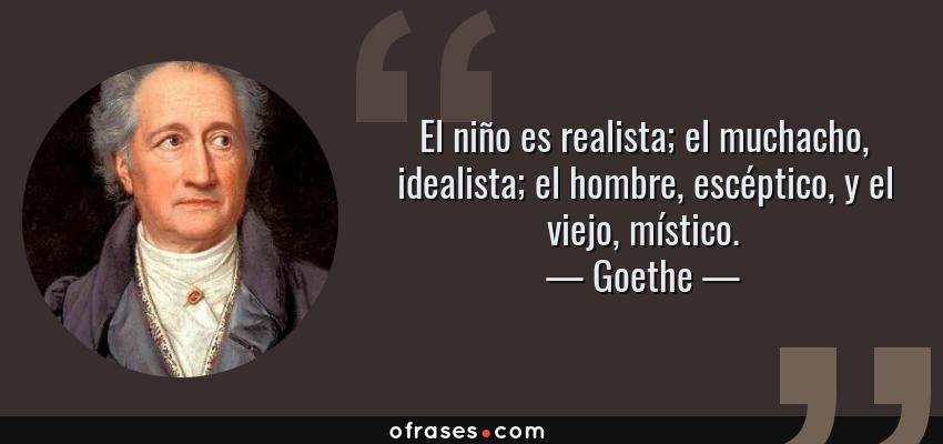 Frases de Goethe - El niño es realista; el muchacho, idealista; el hombre, escéptico, y el viejo, místico.