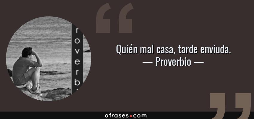 Frases de Proverbio - Quién mal casa, tarde enviuda.