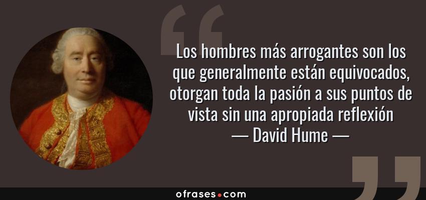 Frases de David Hume - Los hombres más arrogantes son los que generalmente están equivocados, otorgan toda la pasión a sus puntos de vista sin una apropiada reflexión