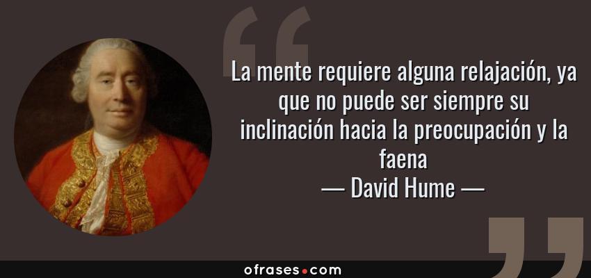 Frases de David Hume - La mente requiere alguna relajación, ya que no puede ser siempre su inclinación hacia la preocupación y la faena
