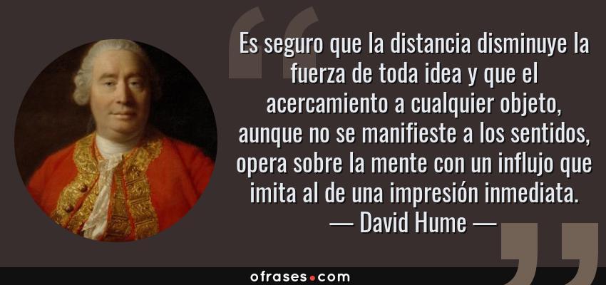 Frases de David Hume - Es seguro que la distancia disminuye la fuerza de toda idea y que el acercamiento a cualquier objeto, aunque no se manifieste a los sentidos, opera sobre la mente con un influjo que imita al de una impresión inmediata.