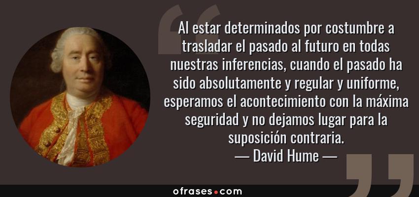Frases de David Hume - Al estar determinados por costumbre a trasladar el pasado al futuro en todas nuestras inferencias, cuando el pasado ha sido absolutamente y regular y uniforme, esperamos el acontecimiento con la máxima seguridad y no dejamos lugar para la suposición contraria.