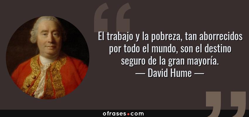 Frases de David Hume - El trabajo y la pobreza, tan aborrecidos por todo el mundo, son el destino seguro de la gran mayoría.