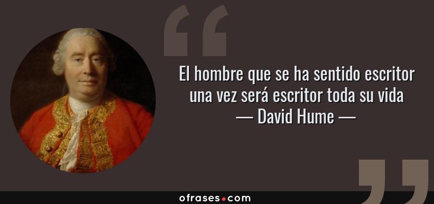 Frases de David Hume - El hombre que se ha sentido escritor una vez será escritor toda su vida