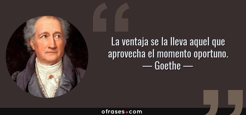 Frases de Goethe - La ventaja se la lleva aquel que aprovecha el momento oportuno.
