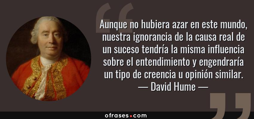 Frases de David Hume - Aunque no hubiera azar en este mundo, nuestra ignorancia de la causa real de un suceso tendría la misma influencia sobre el entendimiento y engendraría un tipo de creencia u opinión similar.