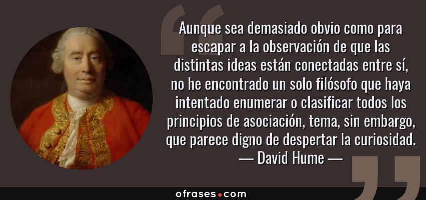 Frases de David Hume - Aunque sea demasiado obvio como para escapar a la observación de que las distintas ideas están conectadas entre sí, no he encontrado un solo filósofo que haya intentado enumerar o clasificar todos los principios de asociación, tema, sin embargo, que parece digno de despertar la curiosidad.