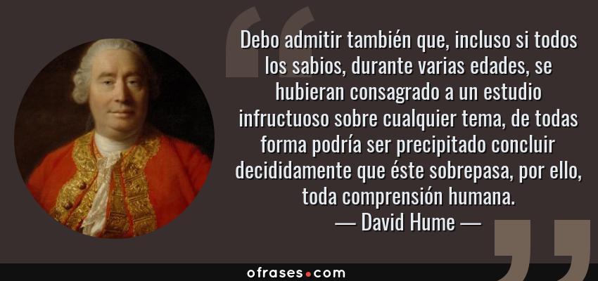 Frases de David Hume - Debo admitir también que, incluso si todos los sabios, durante varias edades, se hubieran consagrado a un estudio infructuoso sobre cualquier tema, de todas forma podría ser precipitado concluir decididamente que éste sobrepasa, por ello, toda comprensión humana.
