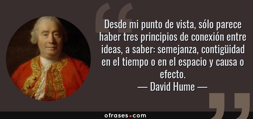 Frases de David Hume - Desde mi punto de vista, sólo parece haber tres principios de conexión entre ideas, a saber: semejanza, contigüidad en el tiempo o en el espacio y causa o efecto.