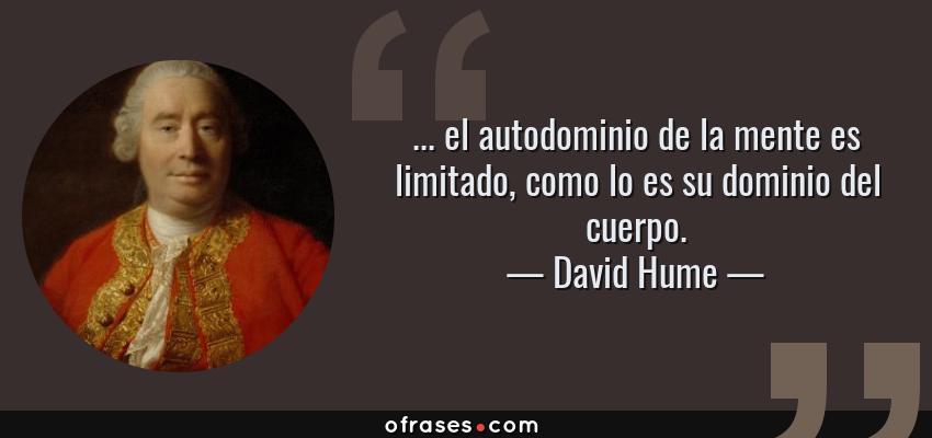Frases de David Hume - ... el autodominio de la mente es limitado, como lo es su dominio del cuerpo.