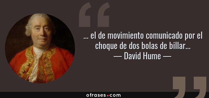 Frases de David Hume - ... el de movimiento comunicado por el choque de dos bolas de billar...