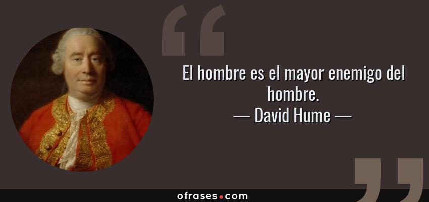Frases de David Hume - El hombre es el mayor enemigo del hombre.