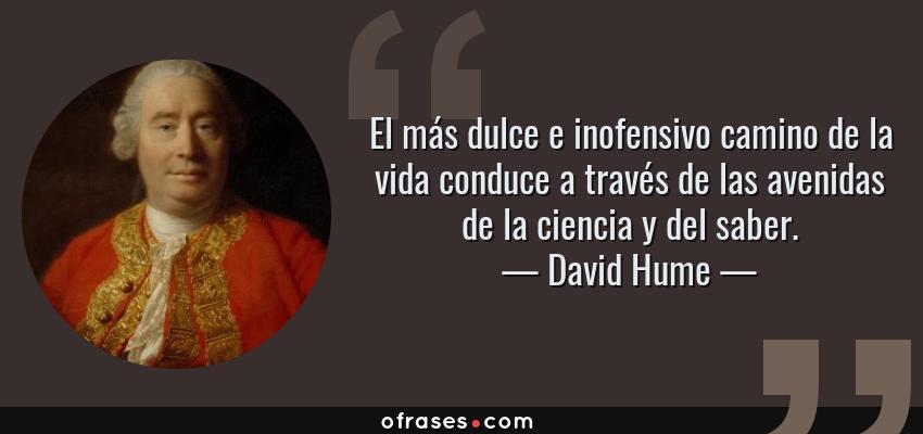 Frases de David Hume - El más dulce e inofensivo camino de la vida conduce a través de las avenidas de la ciencia y del saber.