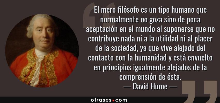 Frases de David Hume - El mero filósofo es un tipo humano que normalmente no goza sino de poca aceptación en el mundo al suponerse que no contribuye nada ni a la utilidad ni al placer de la sociedad, ya que vive alejado del contacto con la humanidad y está envuelto en principios igualmente alejados de la comprensión de ésta.