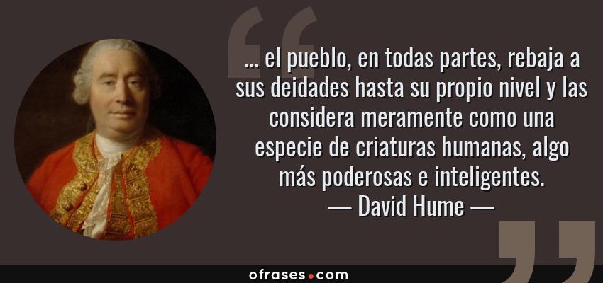 Frases de David Hume - ... el pueblo, en todas partes, rebaja a sus deidades hasta su propio nivel y las considera meramente como una especie de criaturas humanas, algo más poderosas e inteligentes.